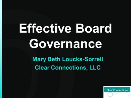 Effective Board Governance Mary Beth Loucks-Sorrell Clear Connections, LLC.