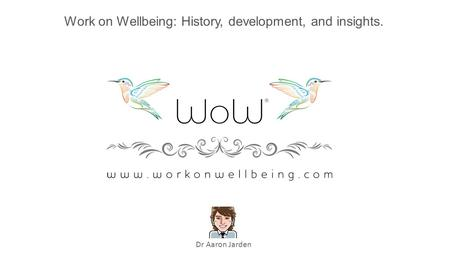 Work on Wellbeing: History, development, and insights. Dr Aaron Jarden.