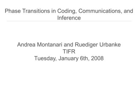 Andrea Montanari and Ruediger Urbanke TIFR Tuesday, January 6th, 2008 Phase Transitions in Coding, Communications, and Inference.