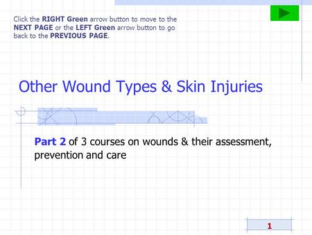 1 Other Wound Types & Skin Injuries Click the RIGHT Green arrow button to move to the NEXT PAGE or the LEFT Green arrow button to go back to the PREVIOUS.
