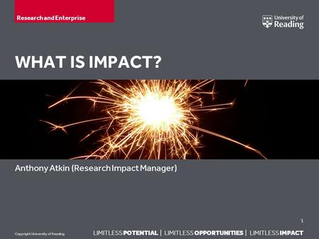 LIMITLESS POTENTIAL | LIMITLESS OPPORTUNITIES | LIMITLESS IMPACT Copyright University of Reading WHAT IS IMPACT? Anthony Atkin (Research Impact Manager)