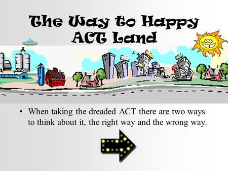 The Way to Happy ACT Land When taking the dreaded ACT there are two ways to think about it, the right way and the wrong way.