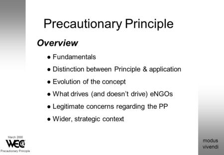 Modus vivendi March 2000 Precautionary Principle Overview Fundamentals Distinction between Principle & application Evolution of the concept What drives.