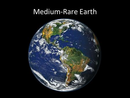 Medium-Rare Earth. Rare Earth Right distance from star Right mass of star Stable planetary orbits Right planetary mass Jupiter-like neighbor Plate tectonics.