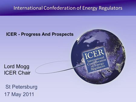 International Confederation of Energy Regulators Lord Mogg ICER Chair St Petersburg 17 May 2011 ICER - Progress And Prospects.