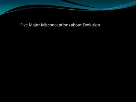 Five Major Misconceptions about Evolution. Evolution has never been observed. Evolution violates the 2nd law of thermodynamics. There are no transitional.