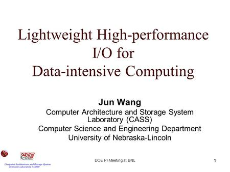 DOE PI Meeting at BNL 1 Lightweight High-performance I/O for Data-intensive Computing Jun Wang Computer Architecture and Storage System Laboratory (CASS)