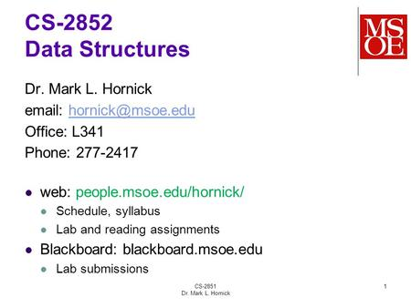 CS-2851 Dr. Mark L. Hornick 1 CS-2852 Data Structures Dr. Mark L. Hornick   Office: L341 Phone: 277-2417 web: people.msoe.edu/hornick/