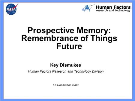 Key Dismukes Human Factors Research and Technology Division 16 December 2003 Prospective Memory: Remembrance of Things Future.