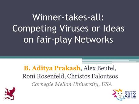 Winner-takes-all: Competing Viruses or Ideas on fair-play Networks B. Aditya Prakash, Alex Beutel, Roni Rosenfeld, Christos Faloutsos Carnegie Mellon University,