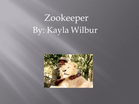 Zookeeper By: Kayla Wilbur. Why Zookeeper?  Interesting  Learn more  Strange animals  Something new.