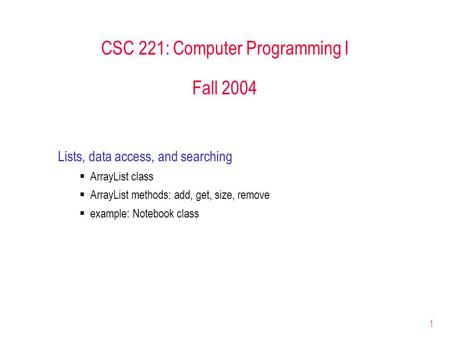 1 CSC 221: Computer Programming I Fall 2004 Lists, data access, and searching  ArrayList class  ArrayList methods: add, get, size, remove  example: