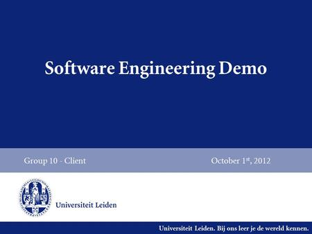 Universiteit Leiden. Bij ons leer je de wereld kennen. Software Engineering Demo Group 10 - ClientOctober 1 st, 2012.