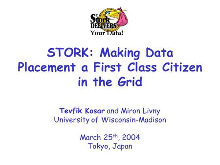 STORK: Making Data Placement a First Class Citizen in the Grid Tevfik Kosar and Miron Livny University of Wisconsin-Madison March 25 th, 2004 Tokyo, Japan.