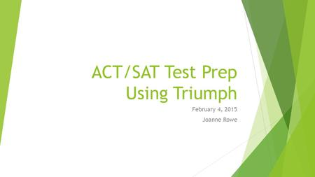ACT/SAT Test Prep Using Triumph February 4, 2015 Joanne Rowe.