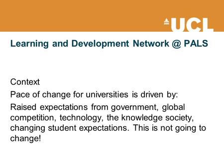 Learning and Development PALS Context Pace of change for universities is driven by: Raised expectations from government, global competition,