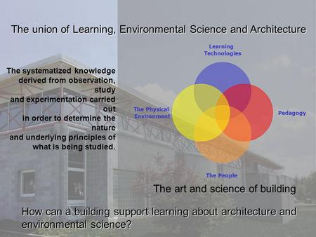 The union of Learning, Environmental Science and Architecture How can a building support learning about architecture and environmental science? The systematized.