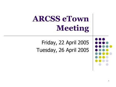 1 ARCSS eTown Meeting Friday, 22 April 2005 Tuesday, 26 April 2005.