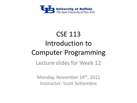 CSE 113 Introduction to Computer Programming Lecture slides for Week 12 Monday, November 14 th, 2011 Instructor: Scott Settembre.