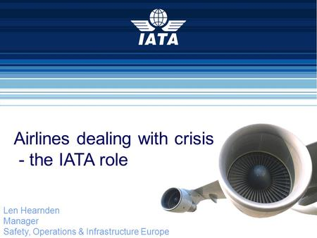 Len Hearnden Manager Safety, Operations & Infrastructure Europe 2.2 Volcanic Ash Eyjafjallajokull Eruption Airlines dealing with crisis - the IATA role.