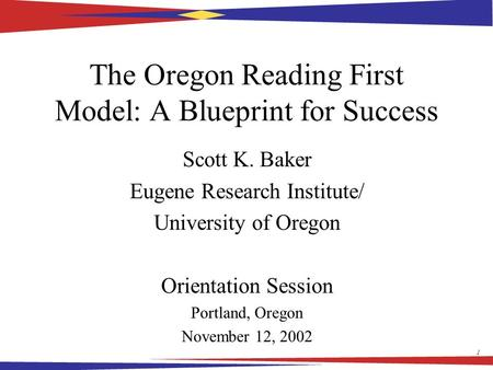 1 The Oregon Reading First Model: A Blueprint for Success Scott K. Baker Eugene Research Institute/ University of Oregon Orientation Session Portland,