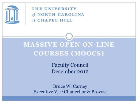 MASSIVE OPEN ON-LINE COURSES (MOOCS) Faculty Council December 2012 Bruce W. Carney Executive Vice Chancellor & Provost.