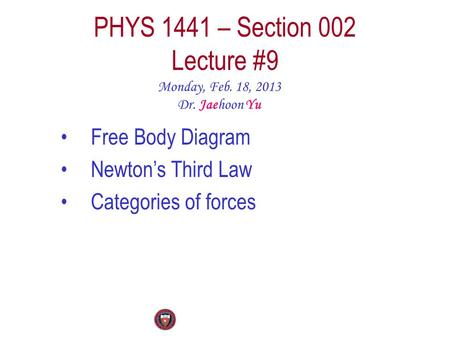 PHYS 1441 – Section 002 Lecture #9 Monday, Feb. 18, 2013 Dr. Jaehoon Yu Free Body Diagram Newton's Third Law Categories of forces.
