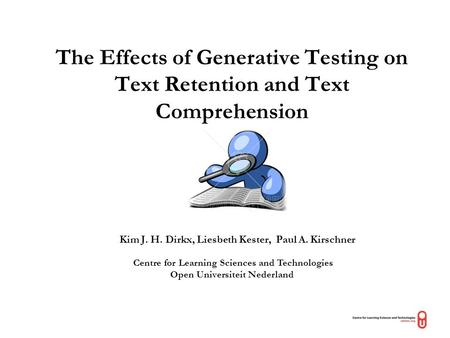The Effects of Generative Testing on Text Retention and Text Comprehension Kim J. H. Dirkx, Liesbeth Kester, Paul A. Kirschner Centre for Learning Sciences.