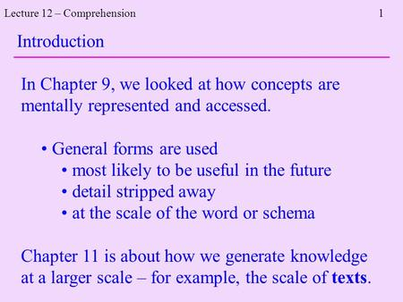 Lecture 12 – Comprehension 1 In Chapter 9, we looked at how concepts are mentally represented and accessed. General forms are used most likely to be useful.