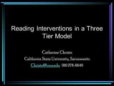 Reading Interventions in a Three Tier Model Catherine Christo California State University, Sacramento 916 278-6649.