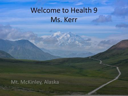 Welcome to Health 9 Ms. Kerr Mt. McKinley, Alaska.