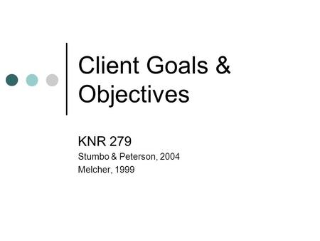 Client Goals & Objectives KNR 279 Stumbo & Peterson, 2004 Melcher, 1999.