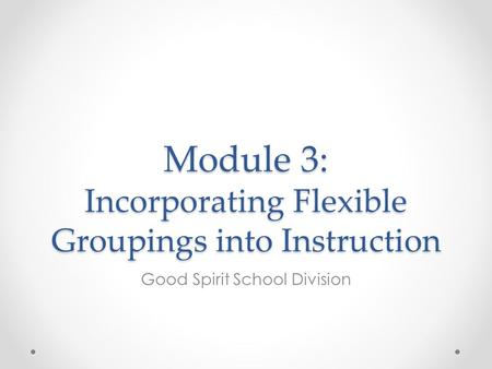 Module 3: Incorporating Flexible Groupings into Instruction Good Spirit School Division.