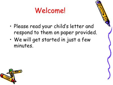 Welcome! Please read your child's letter and respond to them on paper provided. We will get started in just a few minutes.