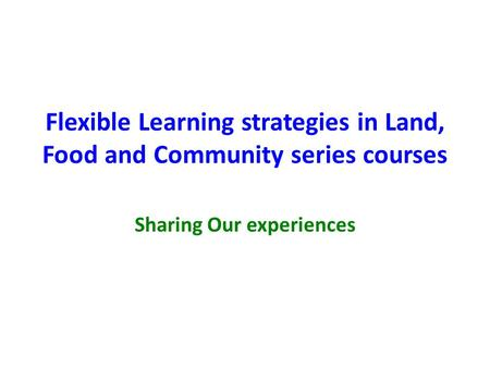 Flexible Learning strategies in Land, Food and Community series courses Sharing Our experiences.