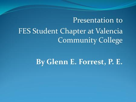 Presentation to FES Student Chapter at Valencia Community College By Glenn E. Forrest, P. E.