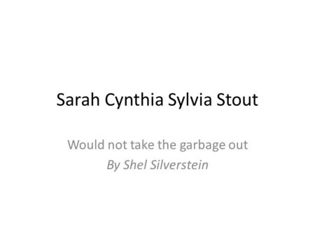 Sarah Cynthia Sylvia Stout Would not take the garbage out By Shel Silverstein.