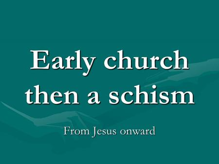 Early church then a schism From Jesus onward. New religion News spreads about Jesus- conversions- Pentecost- 12 Apostles, PaulNews spreads about Jesus-