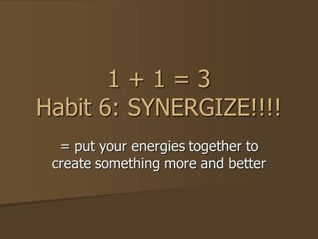 1 + 1 = 3 Habit 6: SYNERGIZE!!!! = put your energies together to create something more and better.