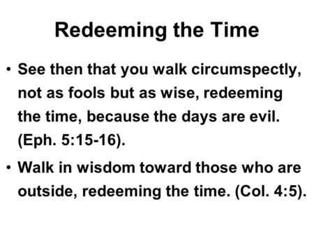 Redeeming the Time See then that you walk circumspectly, not as fools but as wise, redeeming the time, because the days are evil. (Eph. 5:15-16). Walk.