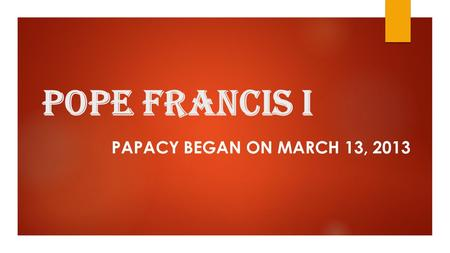 Pope Francis I PAPACY BEGAN ON MARCH 13, 2013. 2 Terms:  Pontificate: The reign of a pope  Papacy: The Office of the Pope.