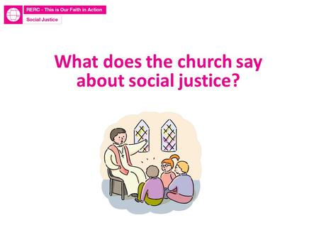 What does the church say about social justice?. Learn to do good; seek justice, rescue the oppressed, defend the orphan, plead for the widow. Isaiah 1:17.
