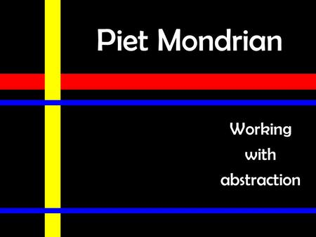 Piet Mondrian Working with abstraction. Piet Mondrian (Peet MON-dee-ahn) Born 1872 in the Netherlands in a small town near Amsterdam. He loved art & had.