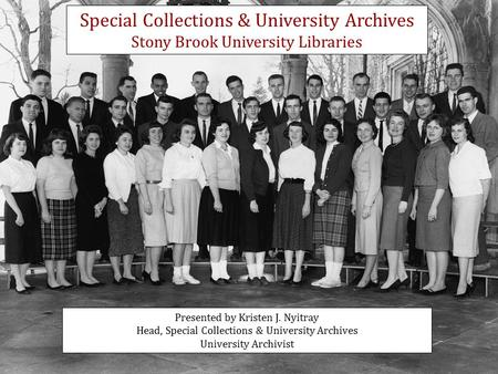 Presented by Kristen J. Nyitray Head, Special Collections & University Archives University Archivist Special Collections & University Archives Stony Brook.