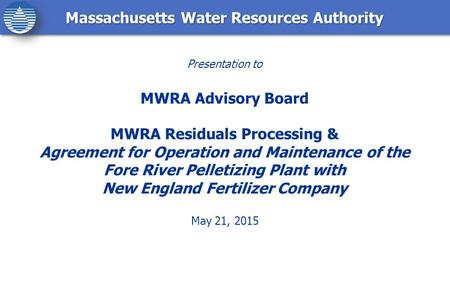 Massachusetts Water Resources Authority Presentation to MWRA Advisory Board MWRA Residuals Processing & Agreement for Operation and Maintenance of the.