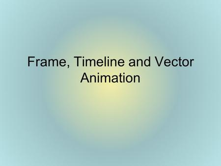 Frame, Timeline and Vector Animation. Purposes of Animation Capture viewers attention –exampleexample Explain a system or process –exampleexample Set.