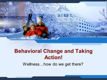 Behavioral Change and Taking Action! Wellness…how do we get there?