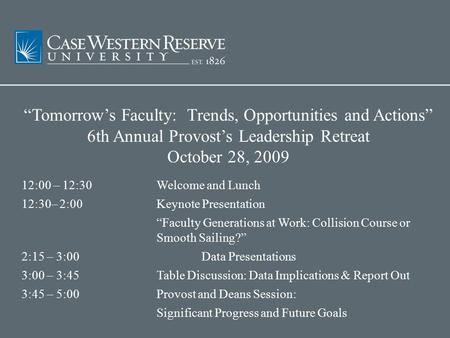 """Tomorrow's Faculty: Trends, Opportunities and Actions"" 6th Annual Provost's Leadership Retreat October 28, 2009 12:00 – 12:30 Welcome and Lunch 12:30–"