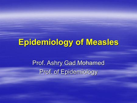 Epidemiology of Measles Prof. Ashry Gad Mohamed Prof. of Epidemiology.