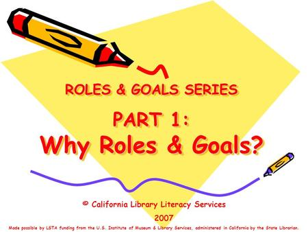 ROLES & GOALS SERIES PART 1: Why Roles & Goals? © California Library Literacy Services 2007 Made possible by LSTA funding from the U.S. Institute of Museum.